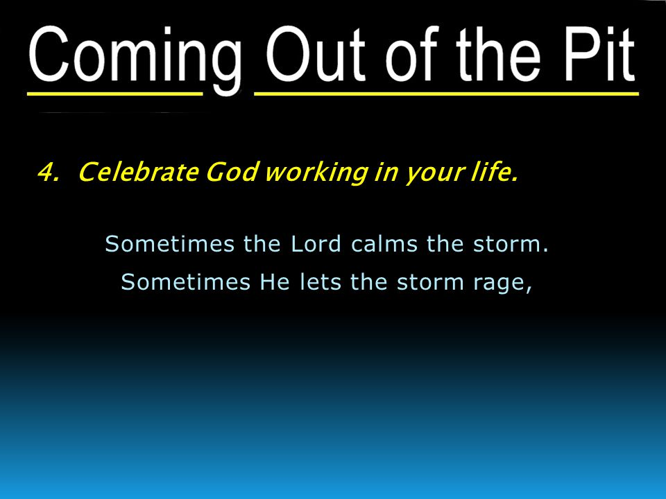 4. Celebrate God working in your life. Sometimes the Lord calms the storm. Sometimes He lets the storm rage,