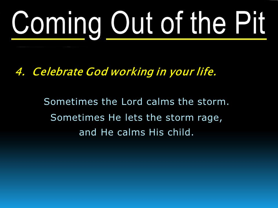 4. Celebrate God working in your life. Sometimes the Lord calms the storm. Sometimes He lets the storm rage, and He calms His child.