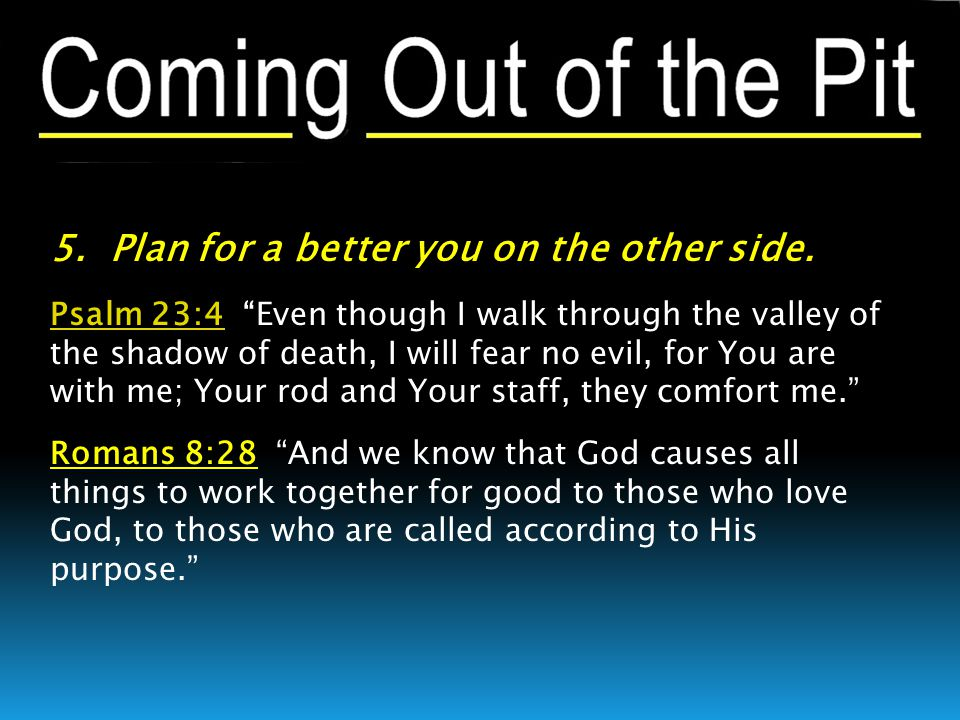 """5. Plan for a better you on the other side. Psalm 23:4Psalm 23:4 """"Even though I walk through the valley of the shadow of death, I will fear no evil, f"""