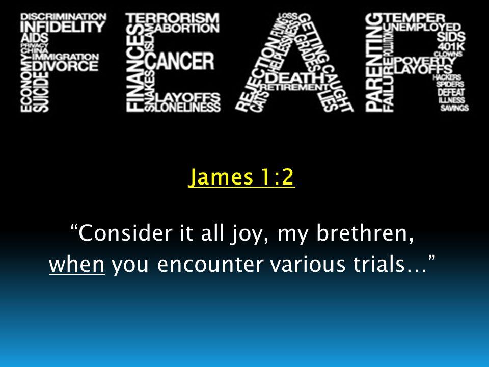 "James 1:2 ""Consider it all joy, my brethren, when you encounter various trials…"""
