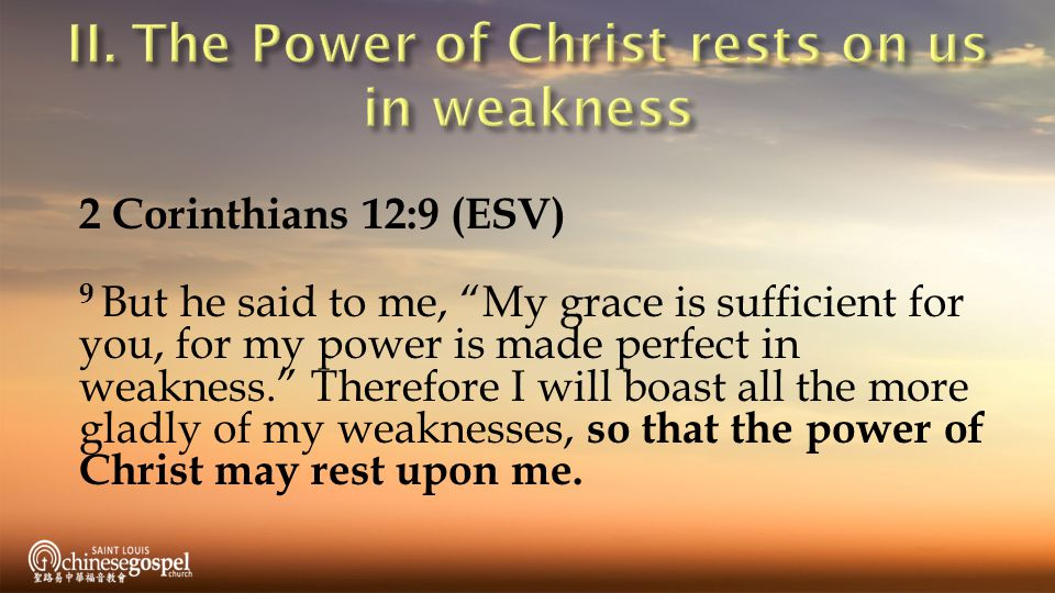2 Corinthians 12:9 (ESV) 9 But he said to me, My grace is sufficient for you, for my power is made perfect in weakness. Therefore I will boast all the more gladly of my weaknesses, so that the power of Christ may rest upon me.