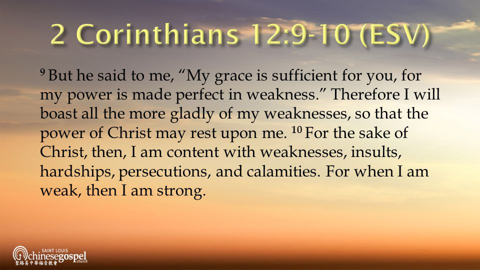 9 But he said to me, My grace is sufficient for you, for my power is made perfect in weakness. Therefore I will boast all the more gladly of my weaknesses, so that the power of Christ may rest upon me.