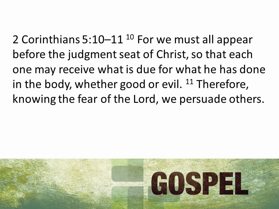 2 Corinthians 5:10–11 10 For we must all appear before the judgment seat of Christ, so that each one may receive what is due for what he has done in the body, whether good or evil.