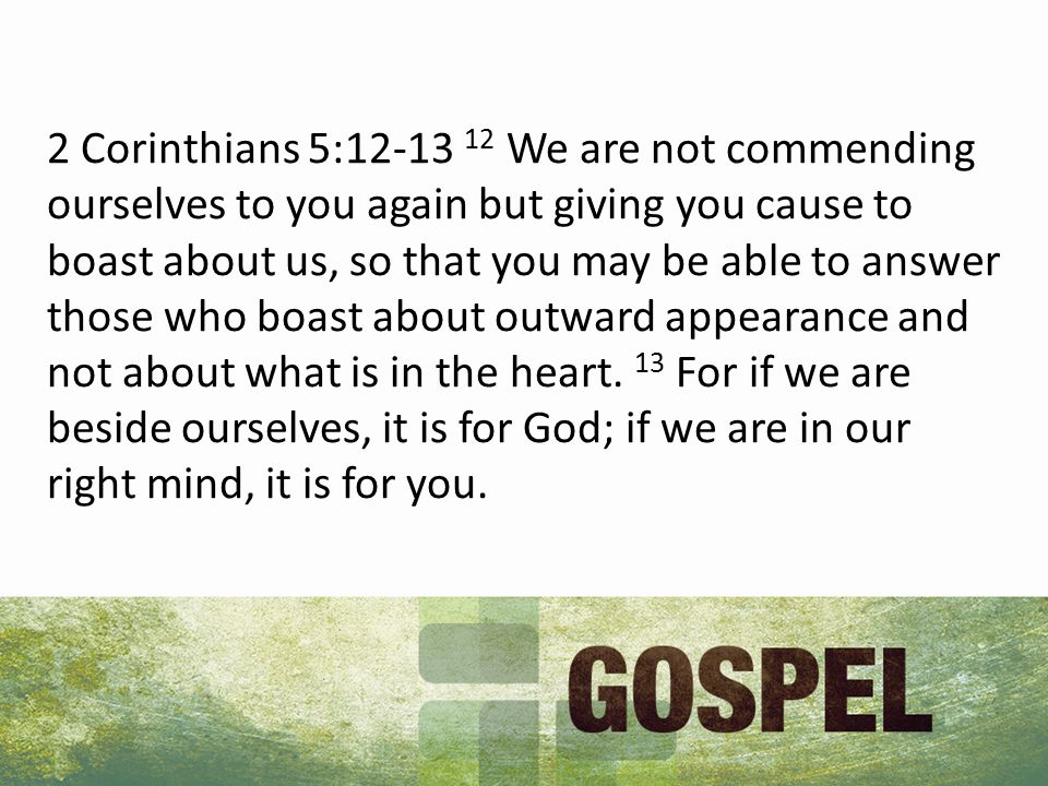 2 Corinthians 5: We are not commending ourselves to you again but giving you cause to boast about us, so that you may be able to answer those who boast about outward appearance and not about what is in the heart.