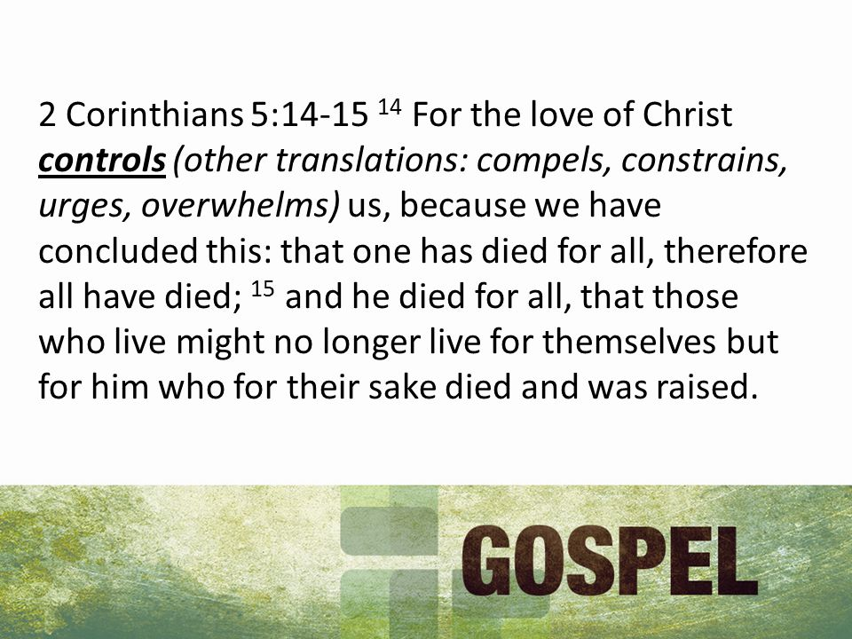 2 Corinthians 5: For the love of Christ controls (other translations: compels, constrains, urges, overwhelms) us, because we have concluded this: that one has died for all, therefore all have died; 15 and he died for all, that those who live might no longer live for themselves but for him who for their sake died and was raised.