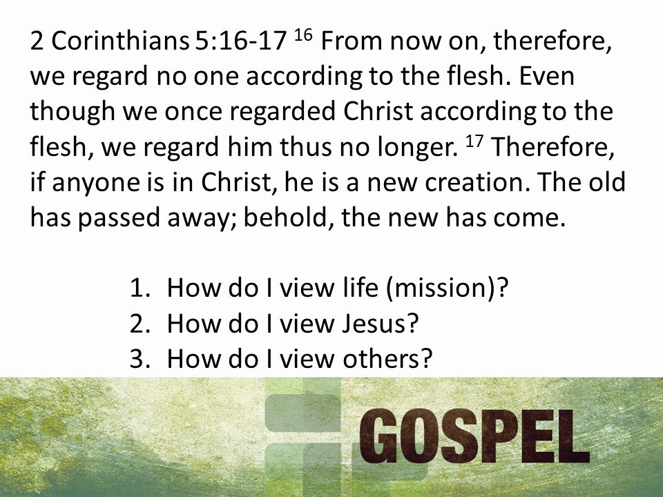 2 Corinthians 5:16-17 16 From now on, therefore, we regard no one according to the flesh. Even though we once regarded Christ according to the flesh,