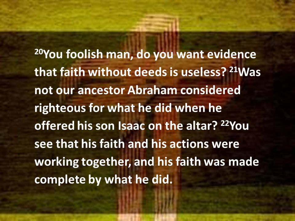 20 You foolish man, do you want evidence that faith without deeds is useless? 21 Was not our ancestor Abraham considered righteous for what he did whe