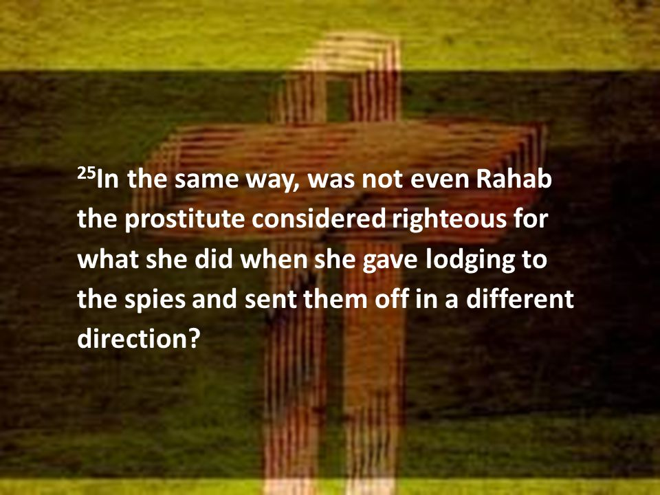 25 In the same way, was not even Rahab the prostitute considered righteous for what she did when she gave lodging to the spies and sent them off in a different direction?