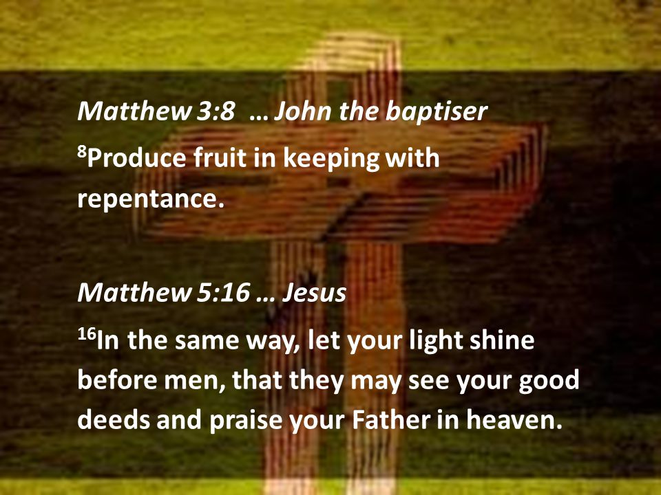 Matthew 3:8 … John the baptiser 8 Produce fruit in keeping with repentance. Matthew 5:16 … Jesus 16 In the same way, let your light shine before men,