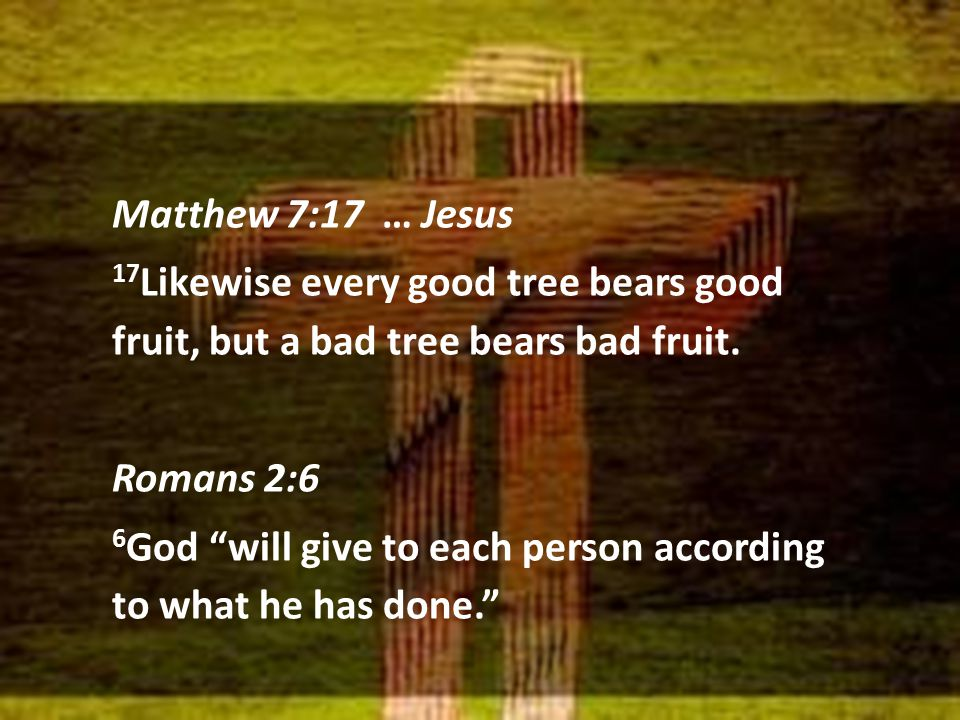 "Matthew 7:17 … Jesus 17 Likewise every good tree bears good fruit, but a bad tree bears bad fruit. Romans 2:6 6 God ""will give to each person accordin"