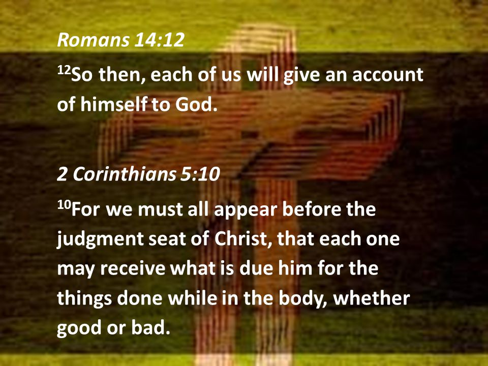 Romans 14:12 12 So then, each of us will give an account of himself to God. 2 Corinthians 5:10 10 For we must all appear before the judgment seat of C