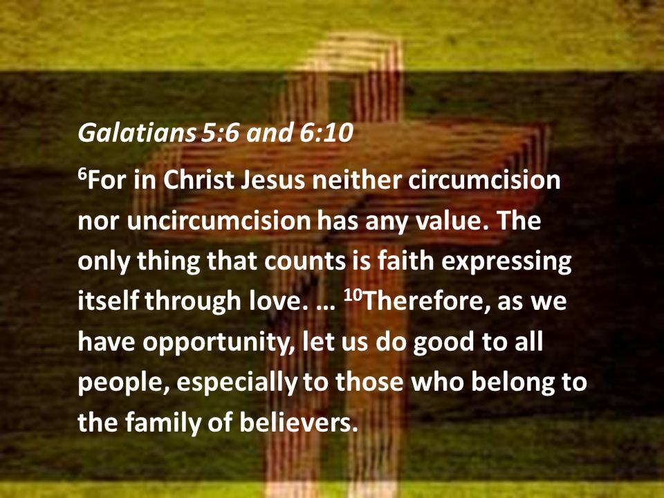 Galatians 5:6 and 6:10 6 For in Christ Jesus neither circumcision nor uncircumcision has any value. The only thing that counts is faith expressing its