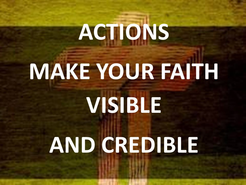ACTIONS MAKE YOUR FAITH VISIBLE AND CREDIBLE