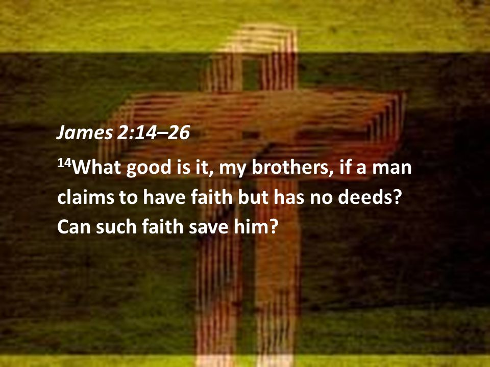 James 2:14–26 14 What good is it, my brothers, if a man claims to have faith but has no deeds? Can such faith save him?