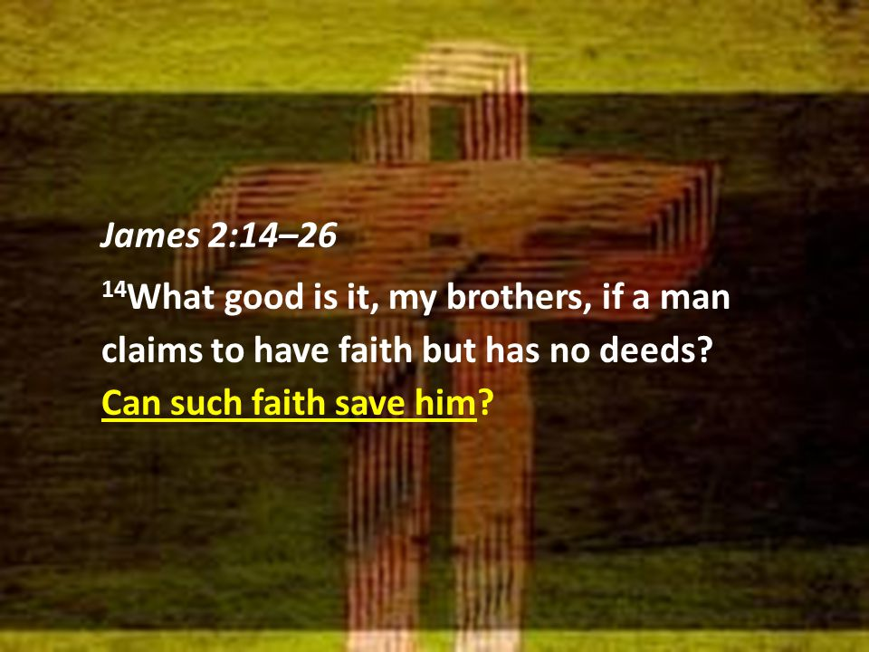 James 2:14–26 14 What good is it, my brothers, if a man claims to have faith but has no deeds.