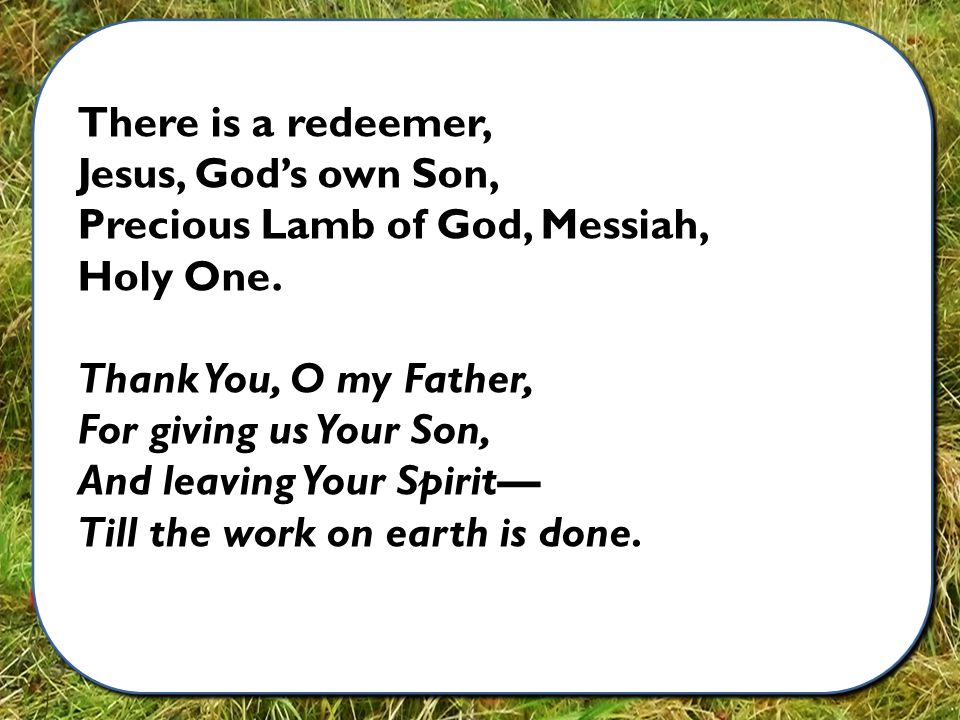 There is a redeemer, Jesus, God's own Son, Precious Lamb of God, Messiah, Holy One.