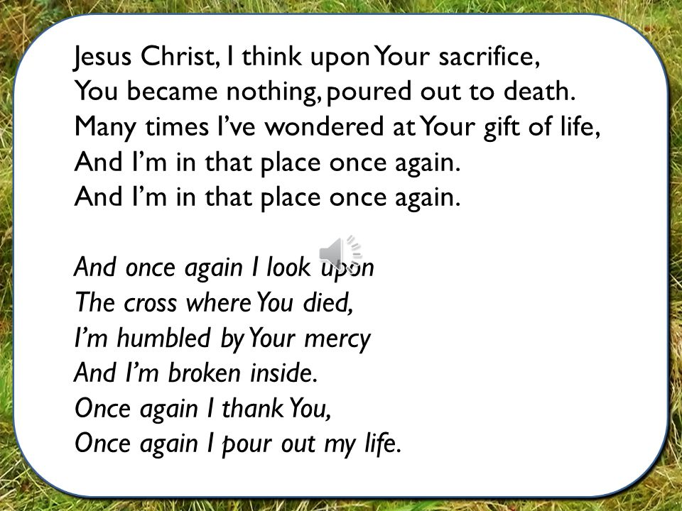Jesus Christ, I think upon Your sacrifice, You became nothing, poured out to death.