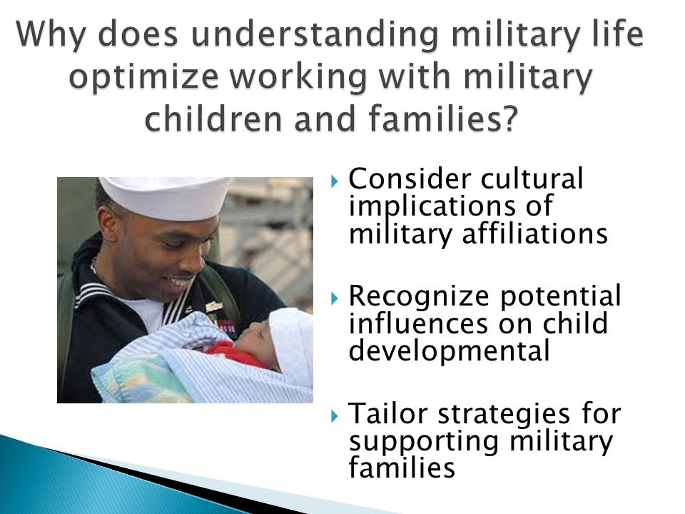 Consider cultural implications of military affiliations  Recognize potential influences on child developmental  Tailor strategies for supporting military families