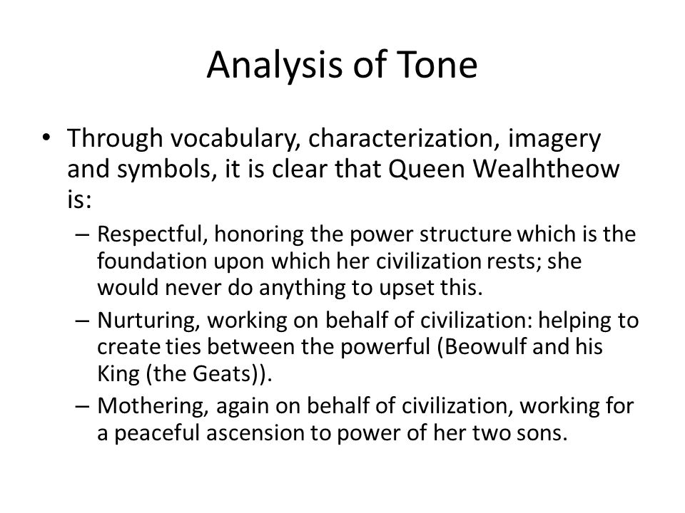 Analysis of Tone Through vocabulary, characterization, imagery and symbols, it is clear that Queen Wealhtheow is: – Respectful, honoring the power structure which is the foundation upon which her civilization rests; she would never do anything to upset this.