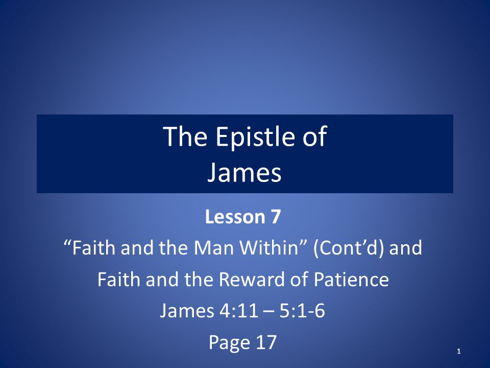The Epistle of James Lesson 7 Faith and the Man Within (Cont'd) and Faith and the Reward of Patience James 4:11 – 5:1-6 Page 17 1