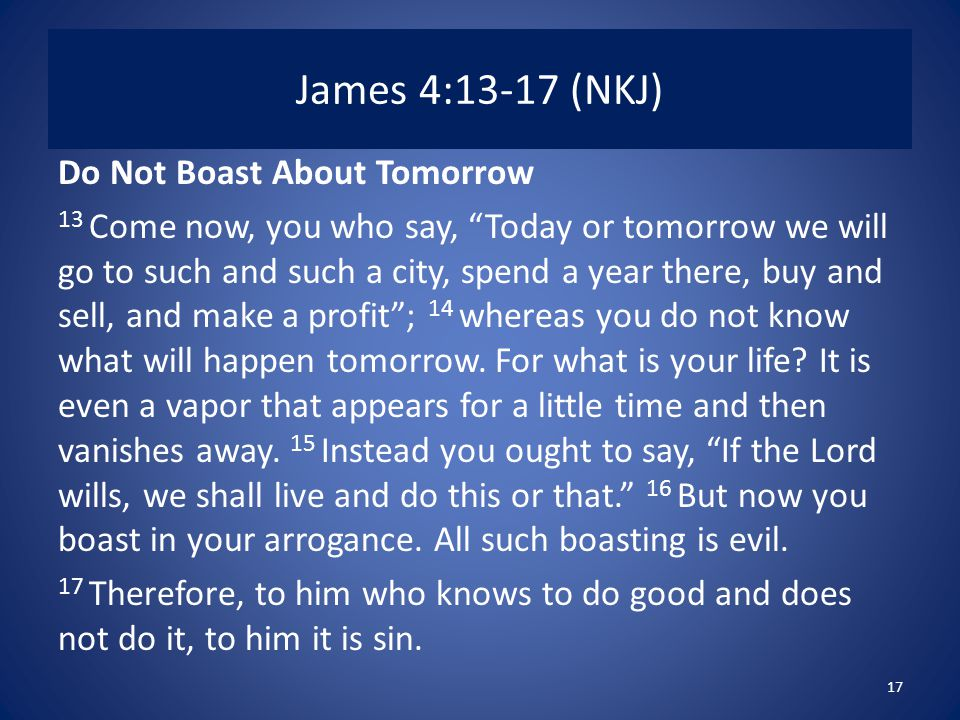 James 4:13-17 (NKJ) Do Not Boast About Tomorrow 13 Come now, you who say, Today or tomorrow we will go to such and such a city, spend a year there, buy and sell, and make a profit ; 14 whereas you do not know what will happen tomorrow.