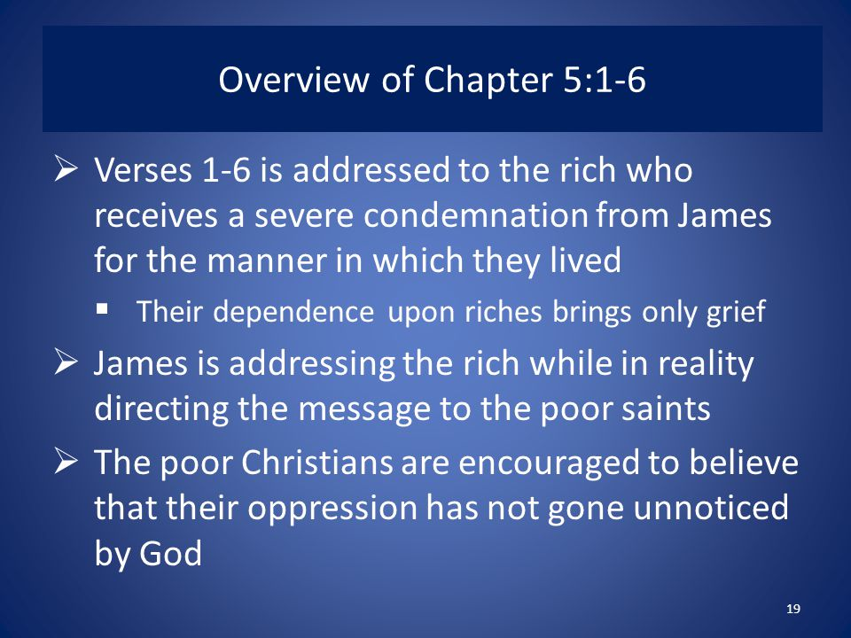 Overview of Chapter 5:1-6  Verses 1-6 is addressed to the rich who receives a severe condemnation from James for the manner in which they lived  Their dependence upon riches brings only grief  James is addressing the rich while in reality directing the message to the poor saints  The poor Christians are encouraged to believe that their oppression has not gone unnoticed by God 19