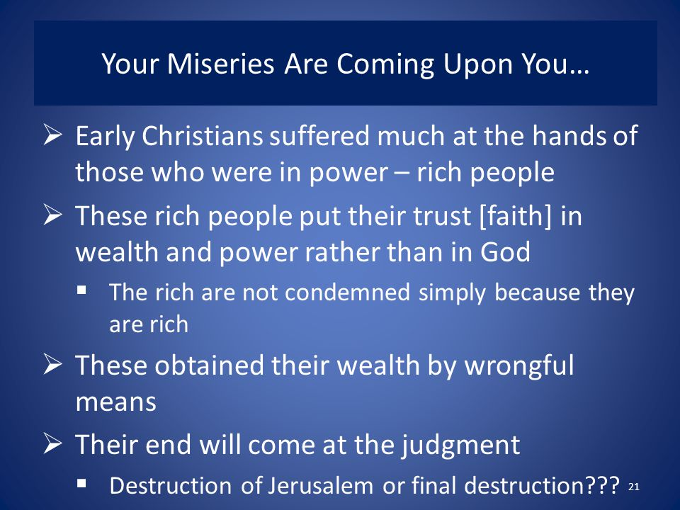 Your Miseries Are Coming Upon You…  Early Christians suffered much at the hands of those who were in power – rich people  These rich people put their trust [faith] in wealth and power rather than in God  The rich are not condemned simply because they are rich  These obtained their wealth by wrongful means  Their end will come at the judgment  Destruction of Jerusalem or final destruction .