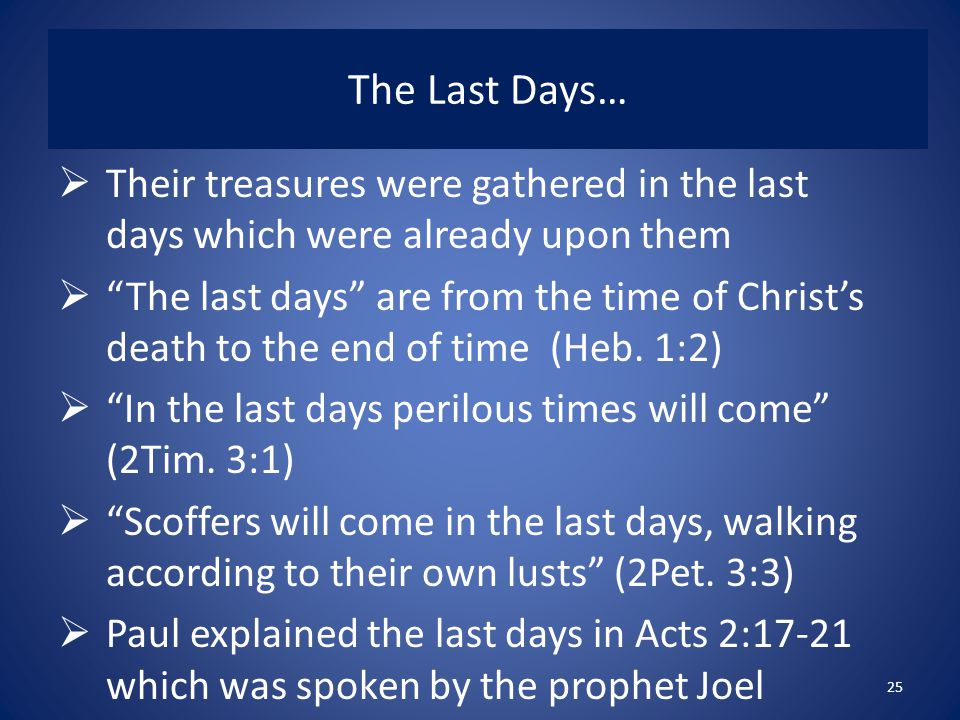 The Last Days…  Their treasures were gathered in the last days which were already upon them  The last days are from the time of Christ's death to the end of time (Heb.