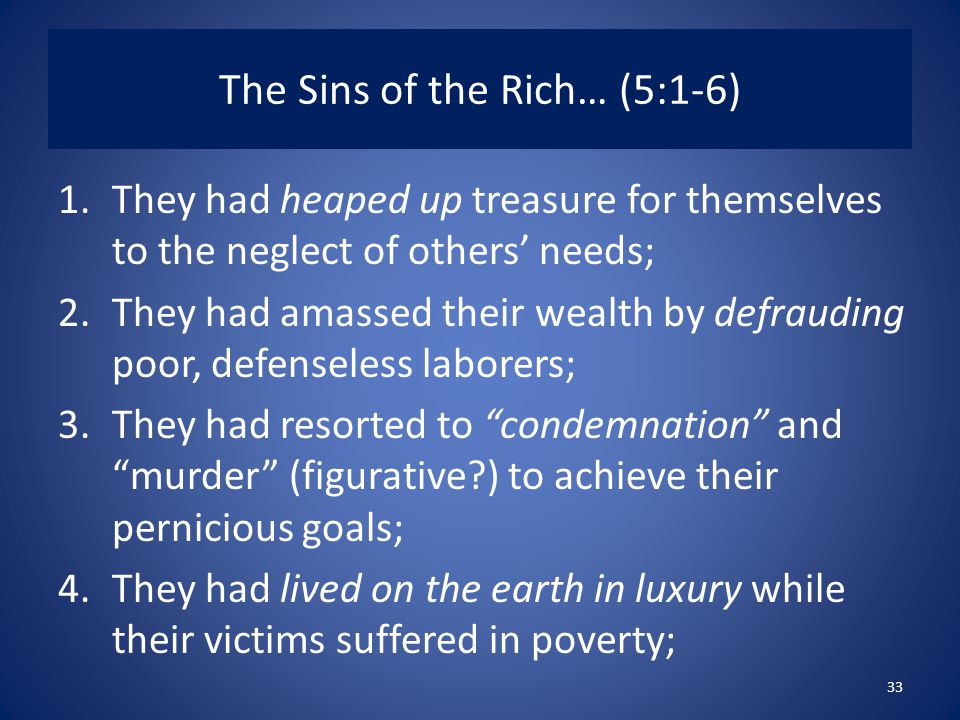 The Sins of the Rich… (5:1-6) 1.They had heaped up treasure for themselves to the neglect of others' needs; 2.They had amassed their wealth by defrauding poor, defenseless laborers; 3.They had resorted to condemnation and murder (figurative ) to achieve their pernicious goals; 4.They had lived on the earth in luxury while their victims suffered in poverty; 33