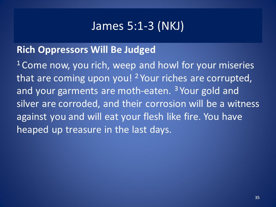 James 5:1-3 (NKJ) Rich Oppressors Will Be Judged 1 Come now, you rich, weep and howl for your miseries that are coming upon you.