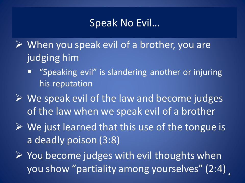 Speak No Evil…  When you speak evil of a brother, you are judging him  Speaking evil is slandering another or injuring his reputation  We speak evil of the law and become judges of the law when we speak evil of a brother  We just learned that this use of the tongue is a deadly poison (3:8)  You become judges with evil thoughts when you show partiality among yourselves (2:4) 6