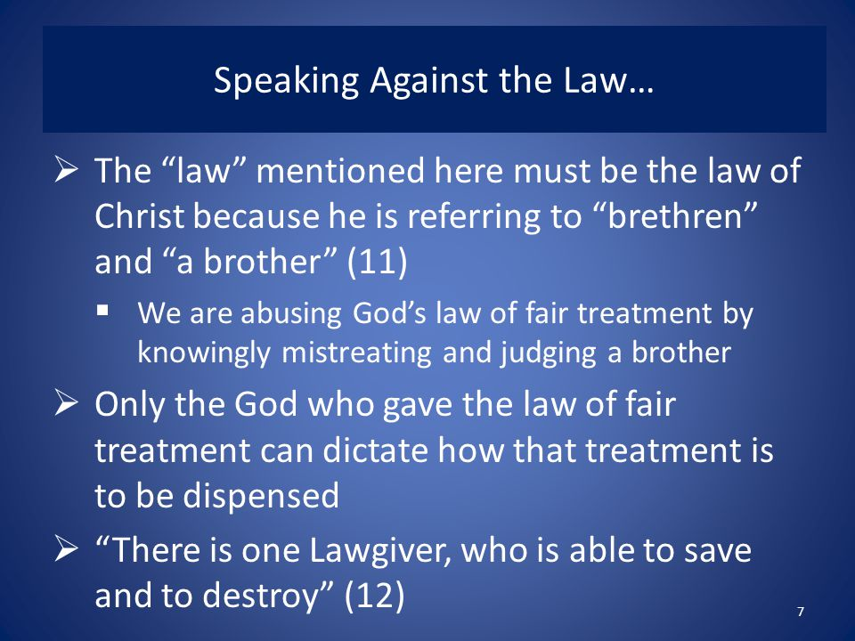 Speaking Against the Law…  The law mentioned here must be the law of Christ because he is referring to brethren and a brother (11)  We are abusing God's law of fair treatment by knowingly mistreating and judging a brother  Only the God who gave the law of fair treatment can dictate how that treatment is to be dispensed  There is one Lawgiver, who is able to save and to destroy (12) 7