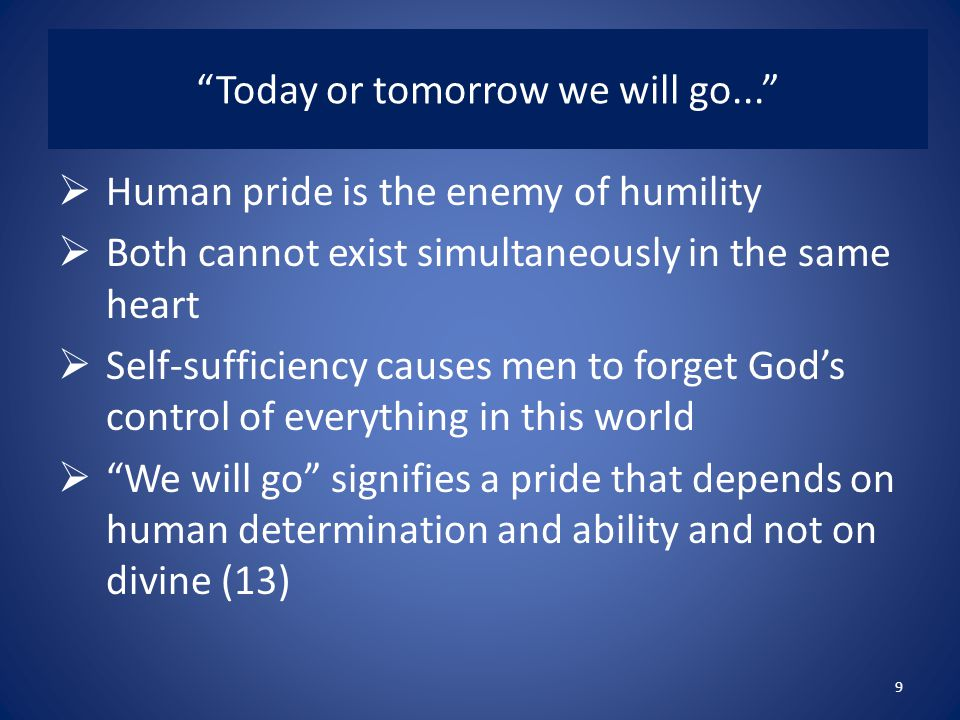 Today or tomorrow we will go...  Human pride is the enemy of humility  Both cannot exist simultaneously in the same heart  Self-sufficiency causes men to forget God's control of everything in this world  We will go signifies a pride that depends on human determination and ability and not on divine (13) 9