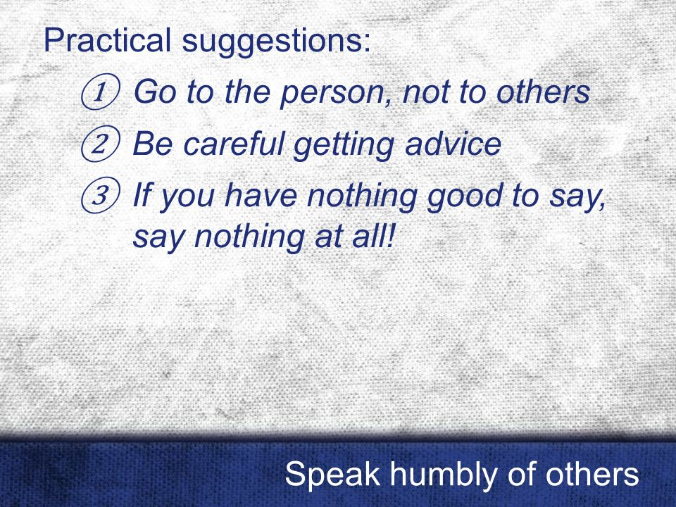 Practical suggestions: ① Go to the person, not to others ② Be careful getting advice ③ If you have nothing good to say, say nothing at all! Speak humb