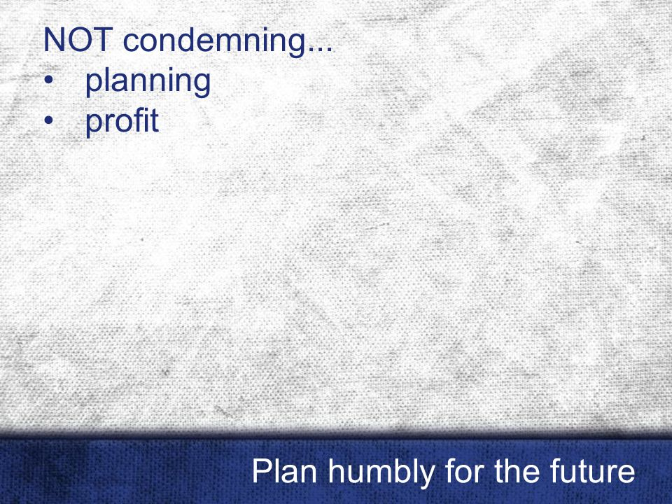 NOT condemning... planning profit Plan humbly for the future