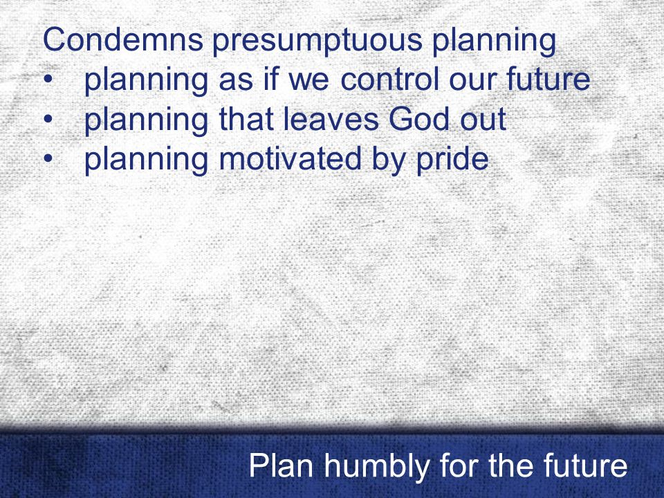 Condemns presumptuous planning planning as if we control our future planning that leaves God out planning motivated by pride Plan humbly for the futur