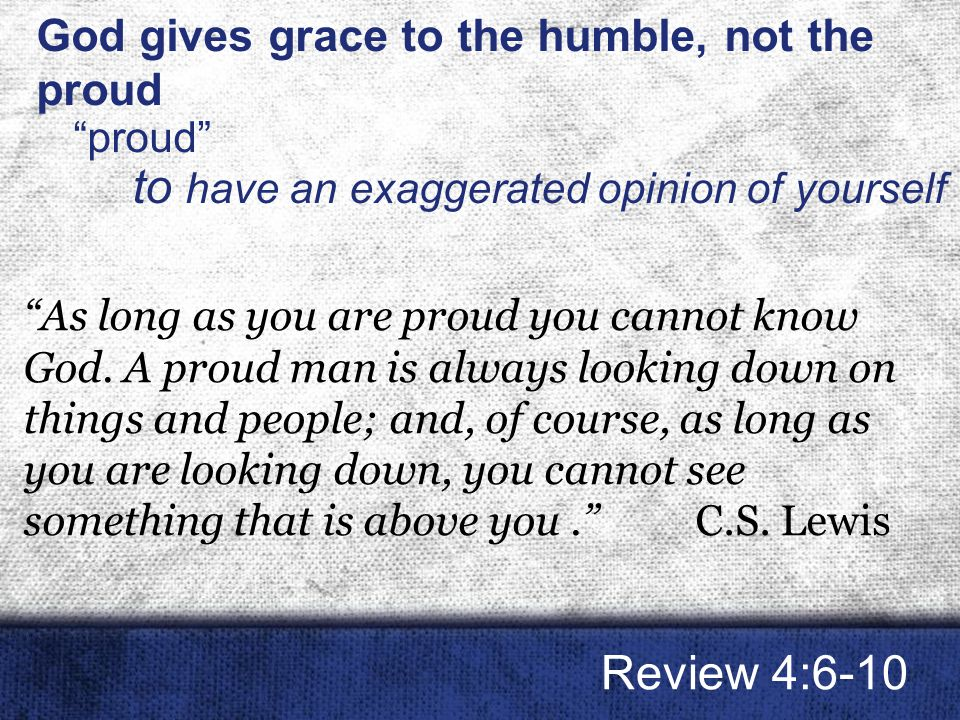 God gives grace to the humble, not the proud proud to have an exaggerated opinion of yourself Review 4:6-10 As long as you are proud you cannot know God.