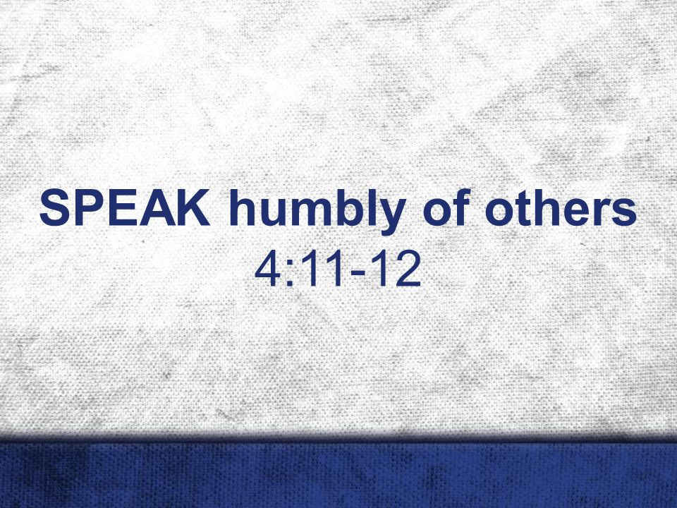 SPEAK humbly of others 4:11-12