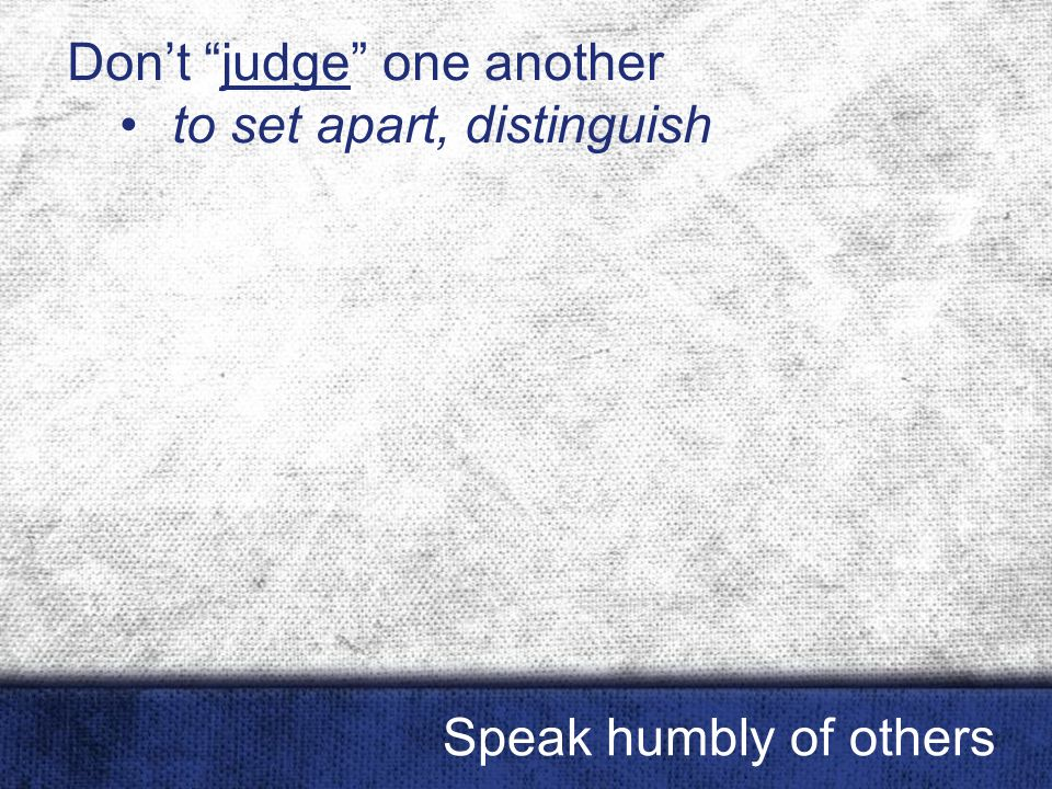 "Don't ""judge"" one another to set apart, distinguish Speak humbly of others"