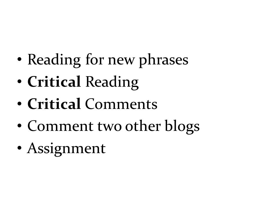 Reading for new phrases Critical Reading Critical Comments Comment two other blogs Assignment