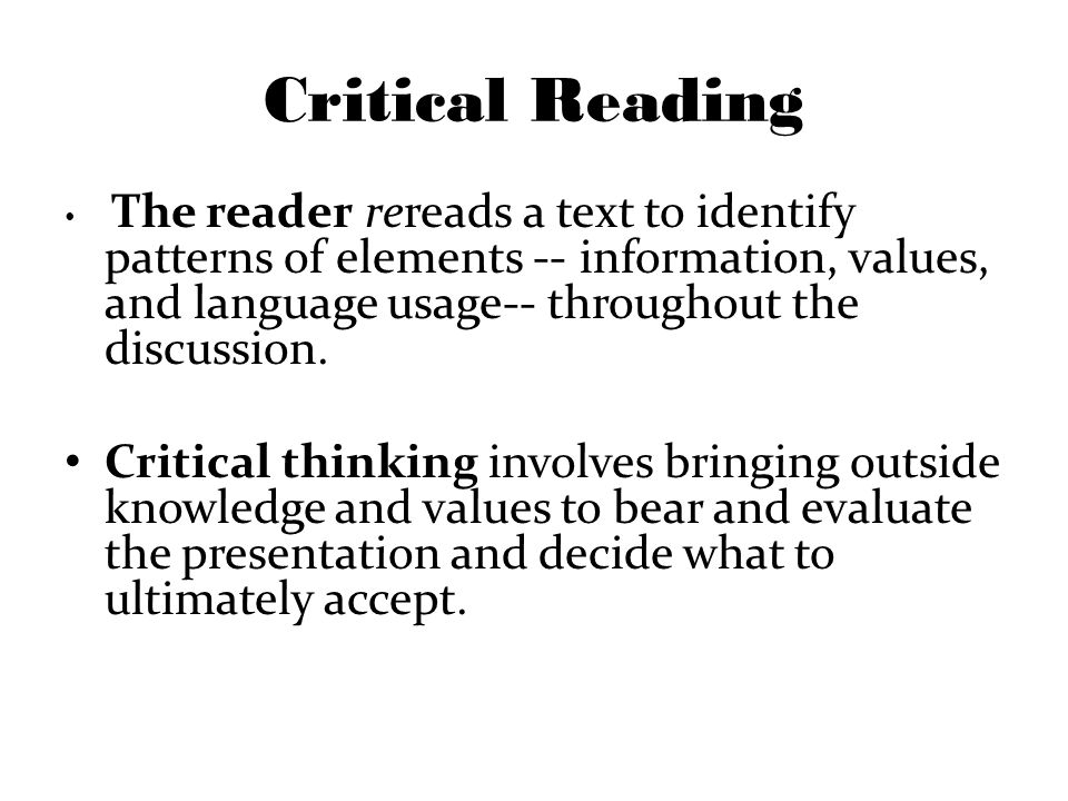 Critical Reading The reader rereads a text to identify patterns of elements -- information, values, and language usage-- throughout the discussion.