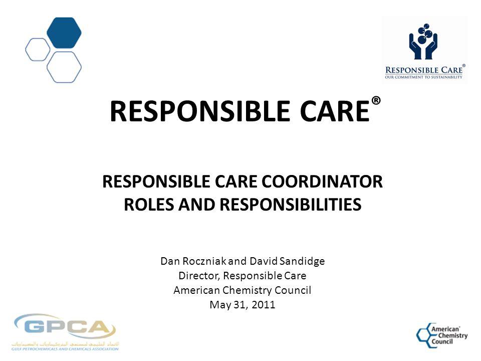 RESPONSIBLE CARE ® RESPONSIBLE CARE COORDINATOR ROLES AND RESPONSIBILITIES Dan Roczniak and David Sandidge Director, Responsible Care American Chemist