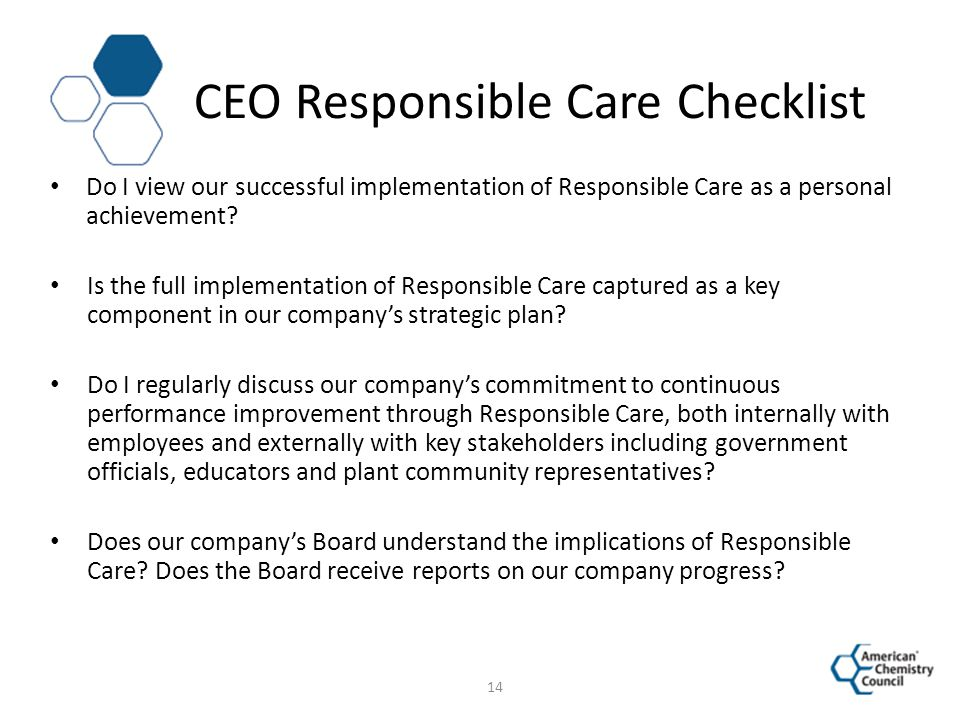 CEO Responsible Care Checklist Do I view our successful implementation of Responsible Care as a personal achievement? Is the full implementation of Re