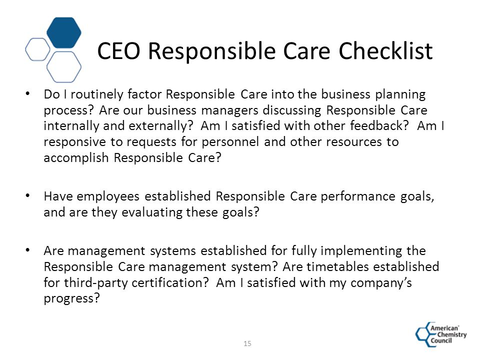 CEO Responsible Care Checklist Do I routinely factor Responsible Care into the business planning process? Are our business managers discussing Respons