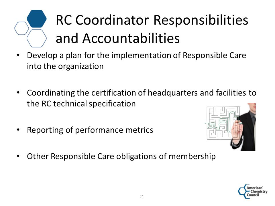 RC Coordinator Responsibilities and Accountabilities Develop a plan for the implementation of Responsible Care into the organization Coordinating the