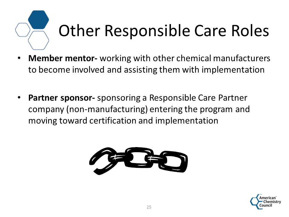 Other Responsible Care Roles Member mentor- working with other chemical manufacturers to become involved and assisting them with implementation Partne