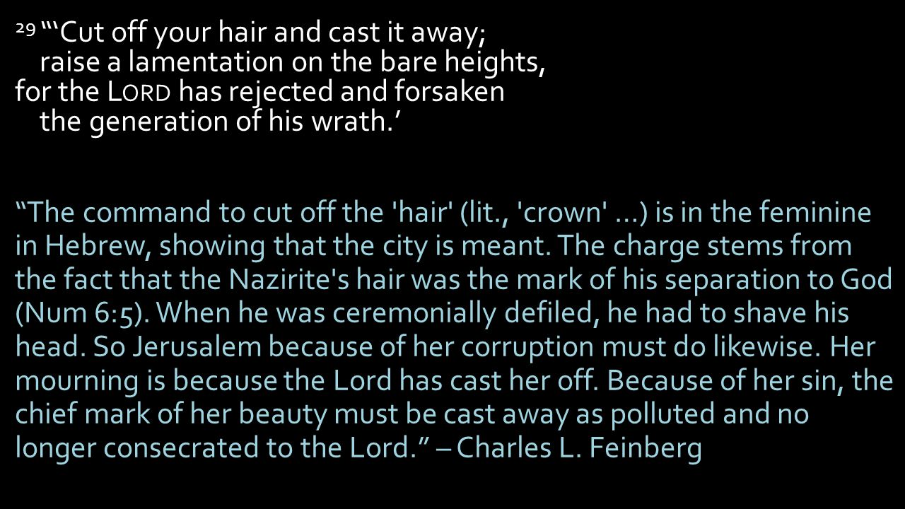 29 'Cut off your hair and cast it away; raise a lamentation on the bare heights, for the L ORD has rejected and forsaken the generation of his wrath.' The command to cut off the hair (lit., crown …) is in the feminine in Hebrew, showing that the city is meant.