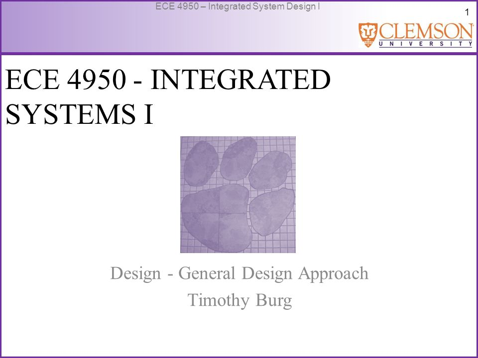 1 ECE 4950 – Integrated System Design I ECE 4950 - INTEGRATED SYSTEMS I Design - General Design Approach Timothy Burg
