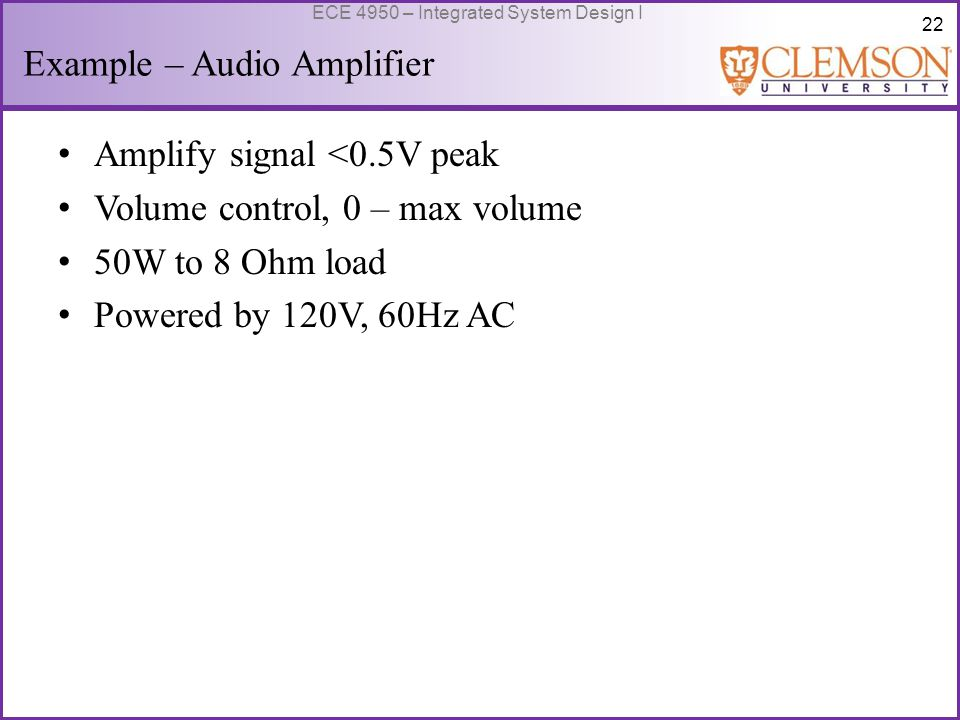 22 ECE 4950 – Integrated System Design I Example – Audio Amplifier Amplify signal <0.5V peak Volume control, 0 – max volume 50W to 8 Ohm load Powered by 120V, 60Hz AC