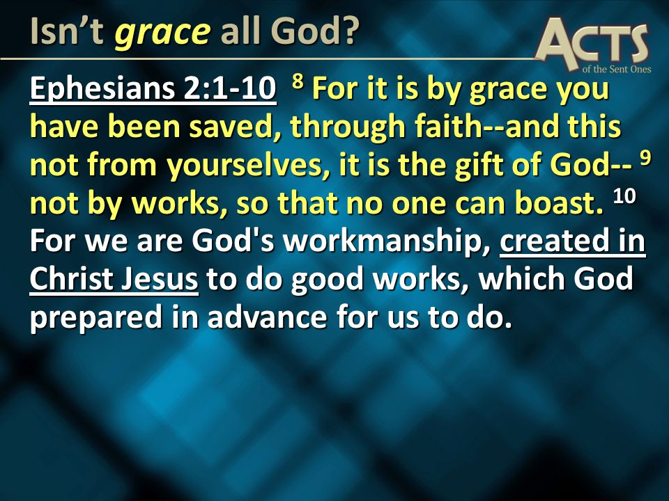 Ephesians 2:1-10 8 For it is by grace you have been saved, through faith--and this not from yourselves, it is the gift of God-- 9 not by works, so that no one can boast.